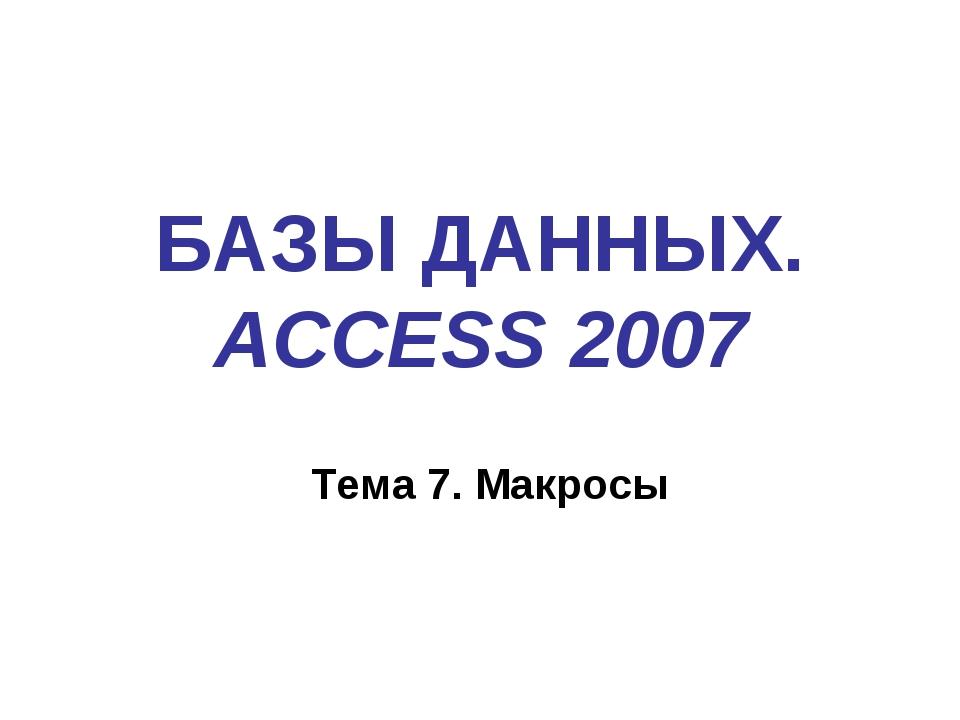 БАЗЫ ДАННЫХ. ACCESS 2007 Тема 7. Макросы