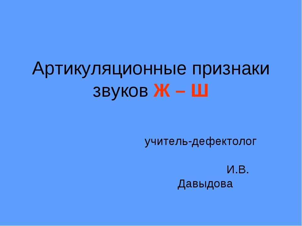 Артикуляционные признаки звуков Ж – Ш учитель-дефектолог И.В. Давыдова