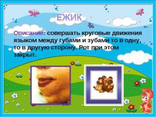 образец Описание: совершать круговые движения языком между губами и зубами то