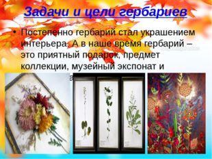 Задачи и цели гербариев Постепенно гербарий стал украшением интерьера. А в на