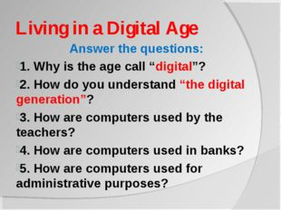 "Living in a Digital Age Answer the questions: 1. Why is the age call ""digital"