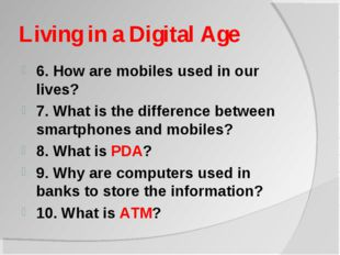 Living in a Digital Age 6. How are mobiles used in our lives? 7. What is the