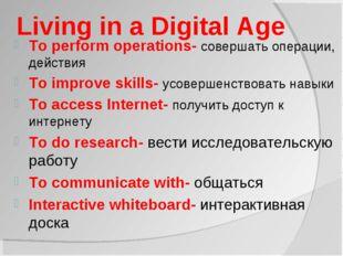 Living in a Digital Age To perform operations- совершать операции, действия T