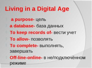 Living in a Digital Age a purpose- цель a database- база данных To keep recor