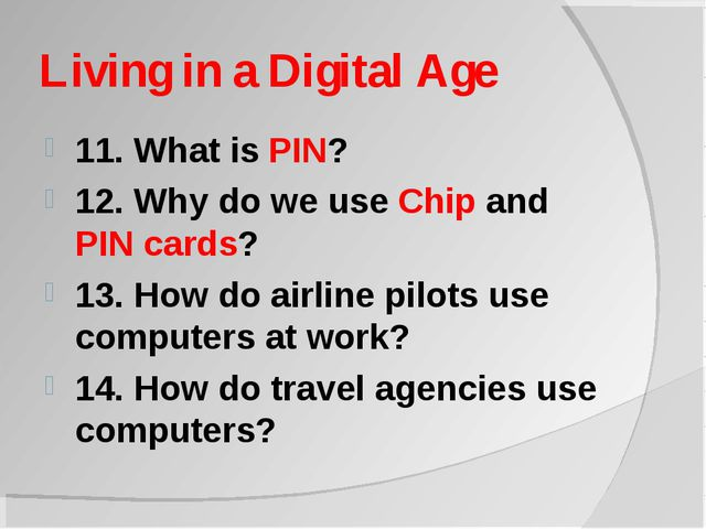 Living in a Digital Age 11. What is PIN? 12. Why do we use Chip and PIN cards...