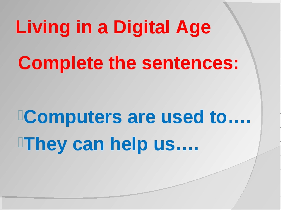 Living in a Digital Age Complete the sentences: Computers are used to…. They...