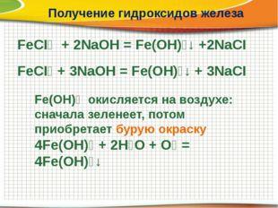 Получение гидроксидов железа FeCI₂ + 2NaOH = Fe(OH)₂↓ +2NaCI FeCI₃ + 3NaOH =