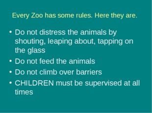 Every Zoo has some rules. Here they are. Do not distress the animals by shout