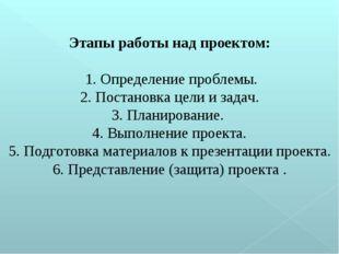 Этапы работы над проектом: 1. Определение проблемы. 2. Постановка цели и зада