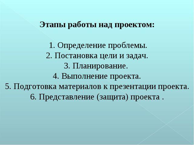 Этапы работы над проектом: 1. Определение проблемы. 2. Постановка цели и зада...