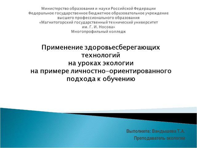 Выполнила: Вандышева Т.А. Преподаватель экологии