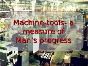 Machine-tools- a measure of Man's progress