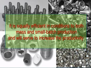 It is equally efficient in conditions to both mass and small-batch production