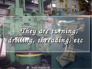 They are turning, drilling, threading, etc