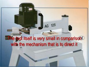 The tool itself is very small in comparison with the mechanism that is to dir