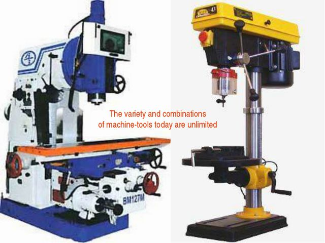 The variety and combinations of machine-tools today are unlimited