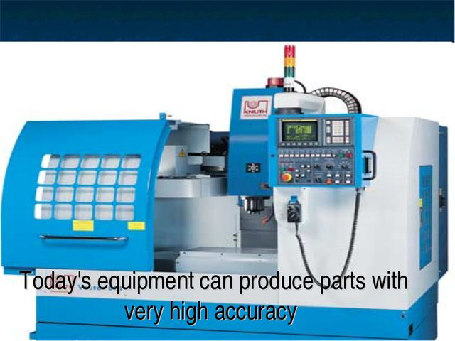 Today's equipment can produce parts with very high accuracy