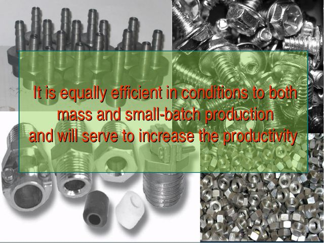It is equally efficient in conditions to both mass and small-batch production...