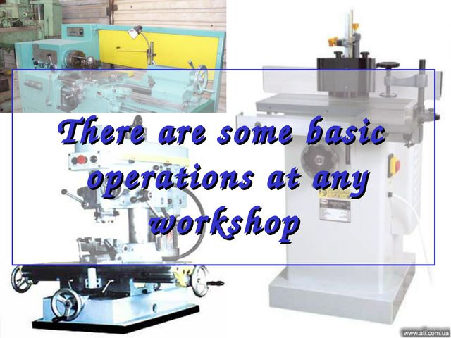 There are some basic operations at any workshop