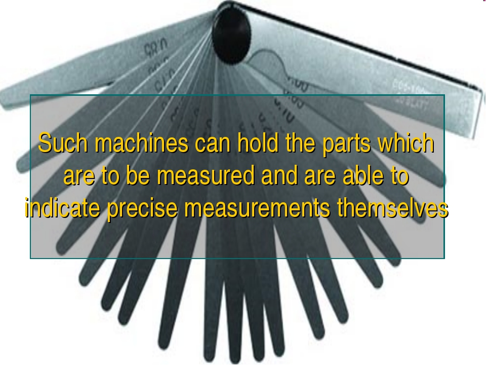Such machines can hold the parts which are to be measured and are able to ind...