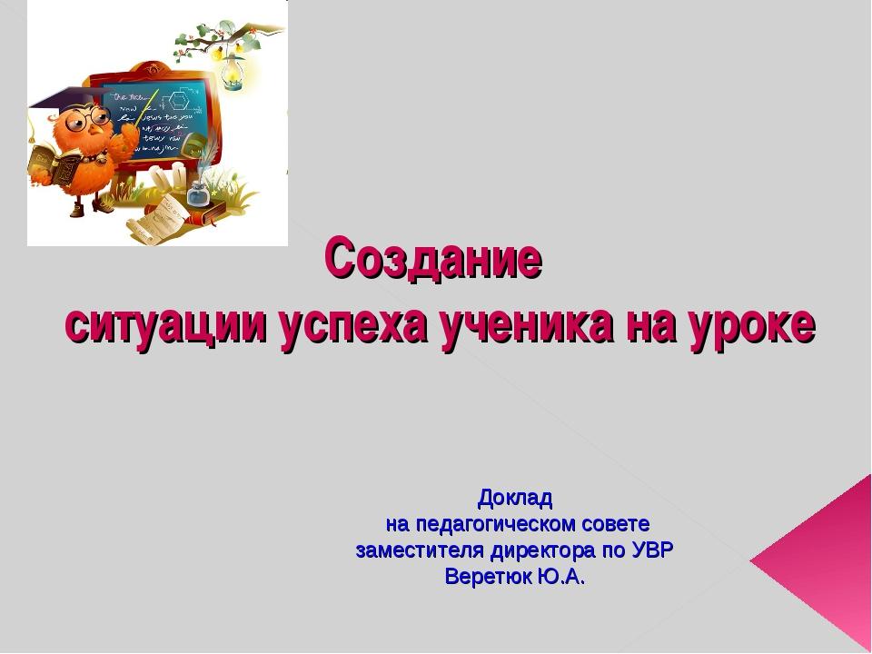 Создание ситуации успеха ученика на уроке Доклад на педагогическом совете зам...