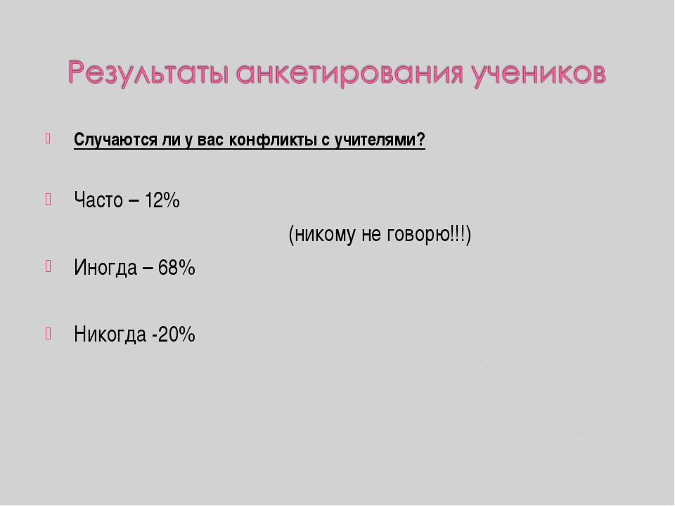 Случаются ли у вас конфликты с учителями? Часто – 12% (никому не говорю!!!)...