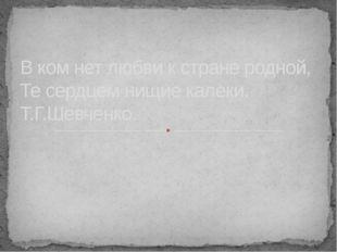 В ком нет любви к стране родной, Те сердцем нищие калеки. Т.Г.Шевченко.