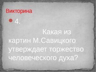 4. Какая из картин М.Савицкого утверждает торжество человеческого духа? Викто