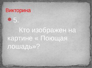 5. Кто изображен на картине « Поющая лошадь»? Викторина