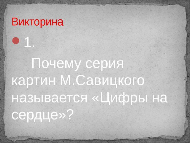 1. Почему серия картин М.Савицкого называется «Цифры на сердце»? Викторина