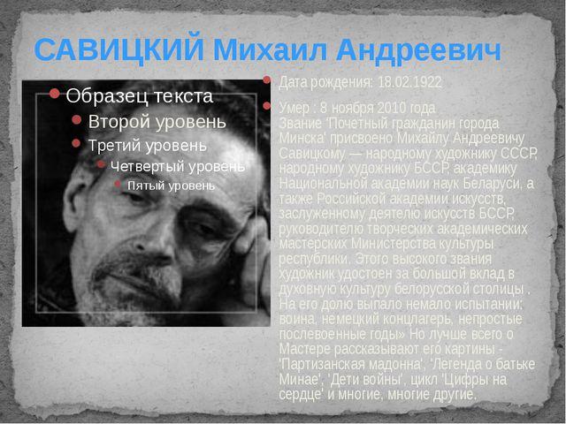 САВИЦКИЙ Михаил Андреевич Дата рождения: 18.02.1922 Умер : 8 ноября 2010 года...
