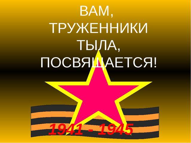 1941 - 1945 ВАМ, ТРУЖЕННИКИ ТЫЛА, ПОСВЯЩАЕТСЯ!