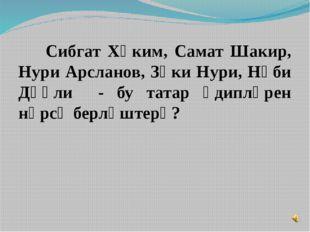 Сибгат Хәким, Самат Шакир, Нури Арсланов, Зәки Нури, Нәби Дәүли - бу татар ә
