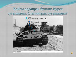Кайсы алданрак булган: Курск сугышымы, Сталинград сугышымы?
