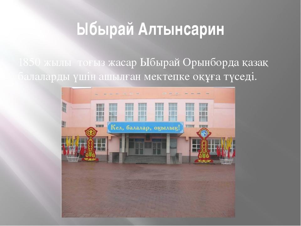 Ыбырай Алтынсарин 1850 жылы тоғыз жасар Ыбырай Орынборда қазақ балаларды үшін...