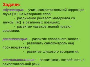 обучающие: - учить самостоятельной коррекции звука [Ж] на материале слов;  -