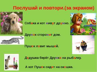 Послушай и повтори.(за экраном) Собака и кот живут дружно. Дружок сторожит до