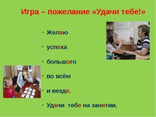 Игра – пожелание «Удачи тебе!» Желаю успеха большого во всём и везде. Удачи т