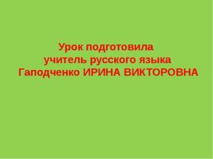 Урок подготовила учитель русского языка Гаподченко ИРИНА ВИКТОРОВНА