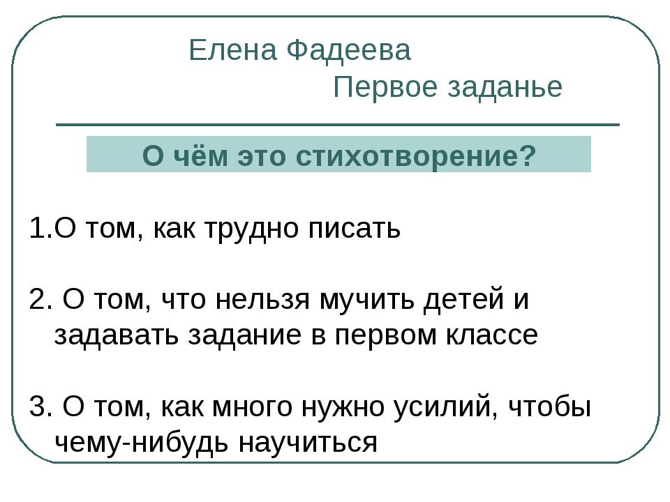 Елена Фадеева Первое заданье О чём это стихотворение? О том, как трудно писат...