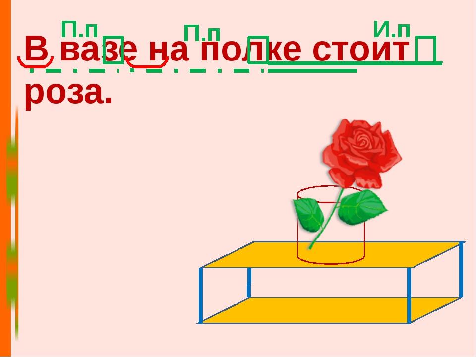 В вазе на полке стоит роза. И.п П.п П.п