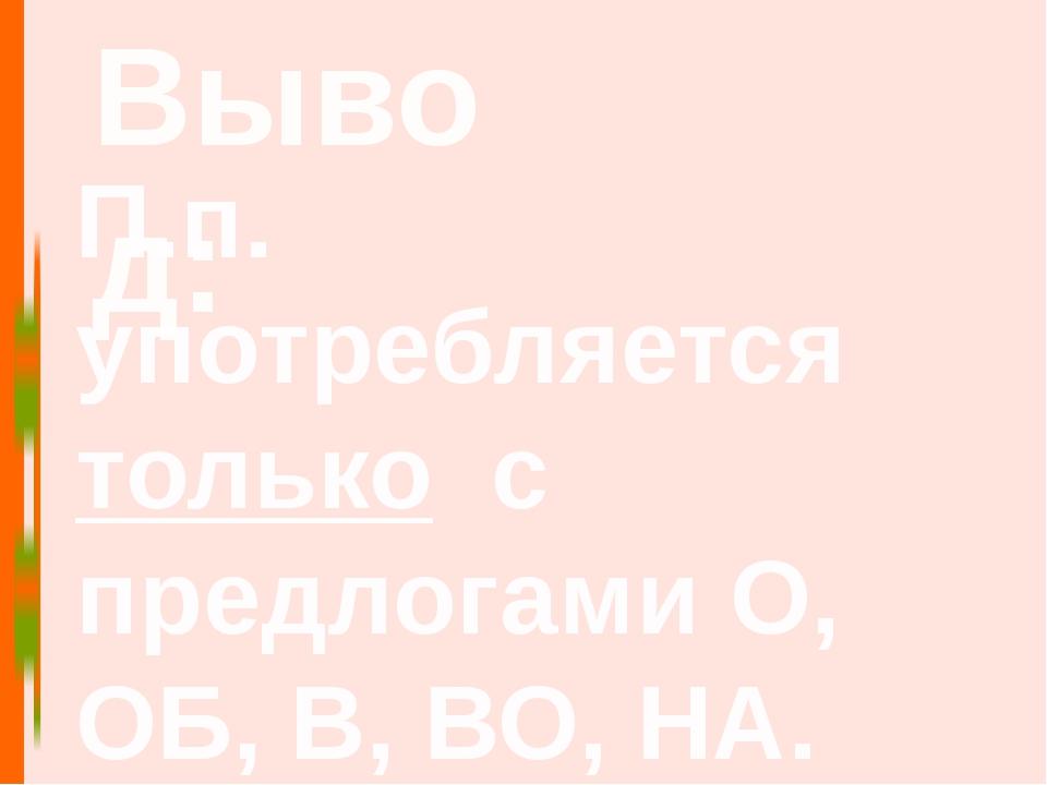 Вывод: П.п. употребляется только с предлогами О, ОБ, В, ВО, НА.