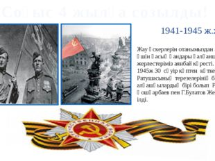 Соғыс 4 жылға созылды! 1941-1945 ж.ж. Жау әскерлерін отанымыздан алыстату үші