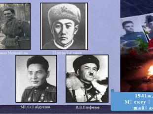 Бауыржан Момышұлы Төлеген Тоқтаров Мәлік Ғабдуллин И.В.Панфилов 1941ж. Мәскеу