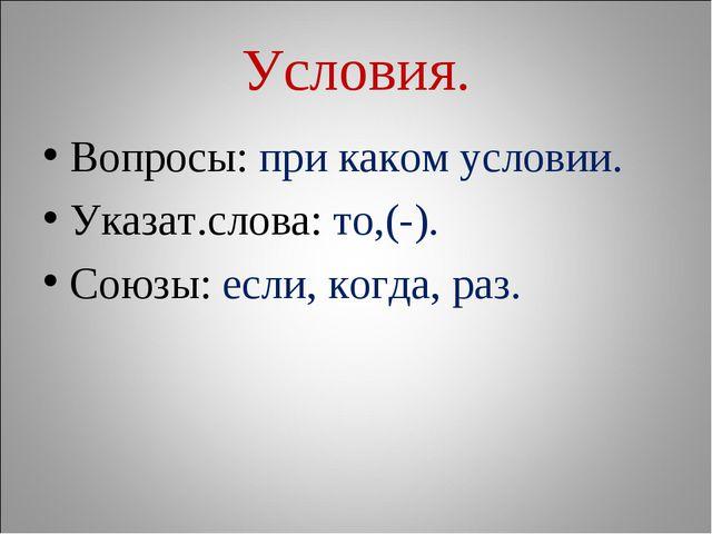 Условия. Вопросы: при каком условии. Указат.слова: то,(-). Союзы: если, когда...
