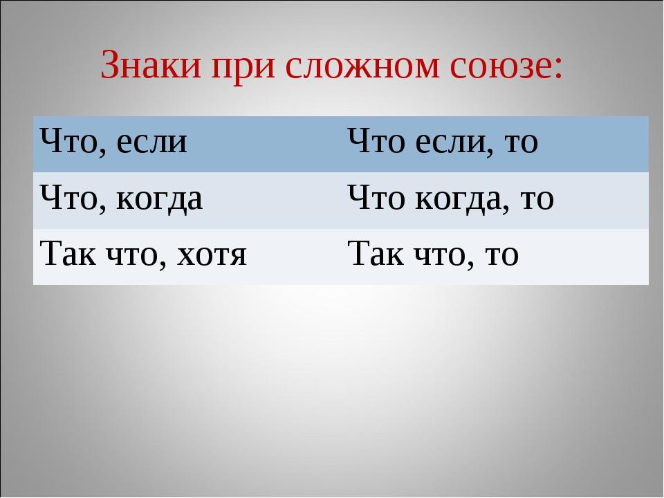 Знаки при сложном союзе: Что, еслиЧто если, то Что, когдаЧто когда, то Так...