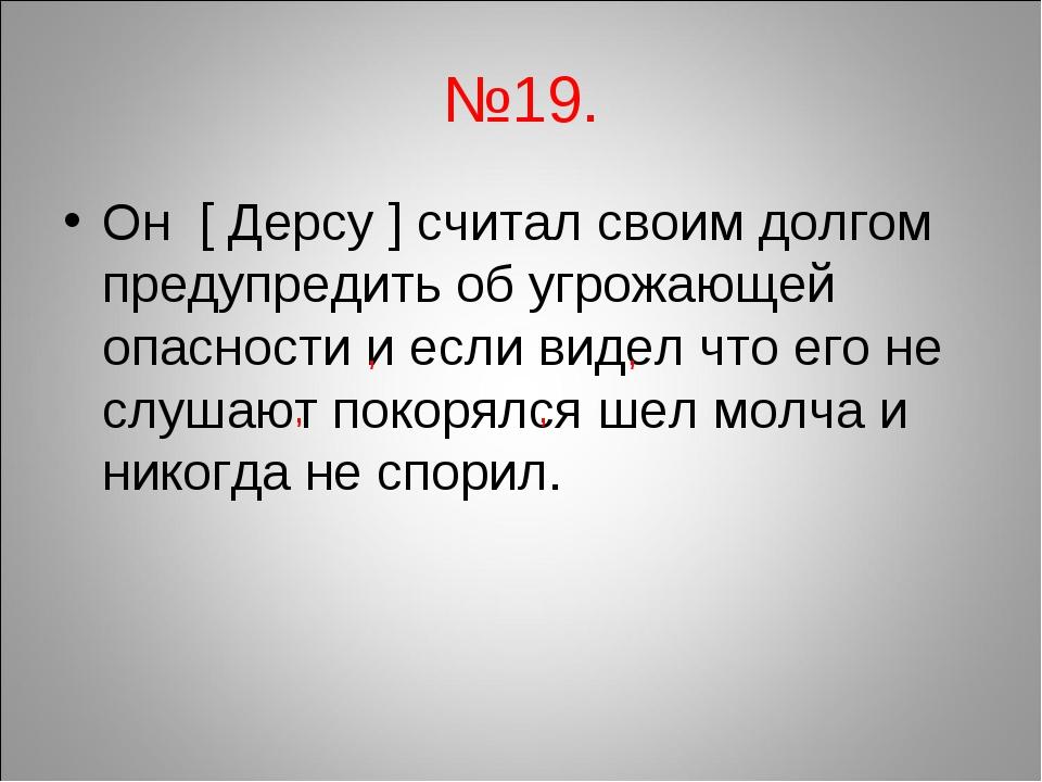 №19. Он [ Дерсу ] считал своим долгом предупредить об угрожающей опасности и...