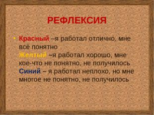 РЕФЛЕКСИЯ Красный –я работал отлично, мне всё понятно Желтый –я работал хорош