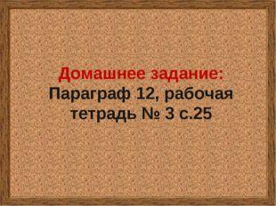 Домашнее задание: Параграф 12, рабочая тетрадь № 3 с.25