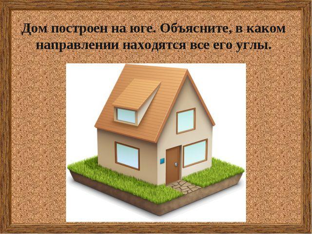 Дом построен на юге. Объясните, в каком направлении находятся все его углы.